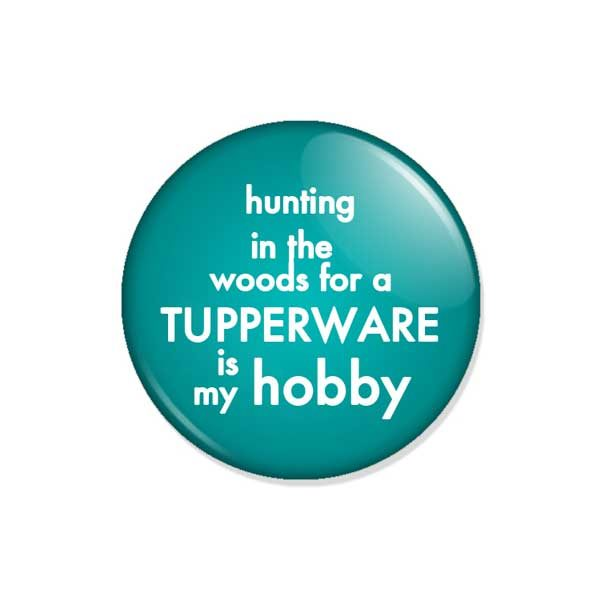 """crachá ou íman """"hunting in the woods for a TUPPERWARE is my hobby"""""""