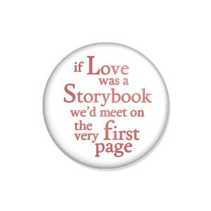 "crachá ou íman ""if Love was a Storybook we'd meet on the very first page"""