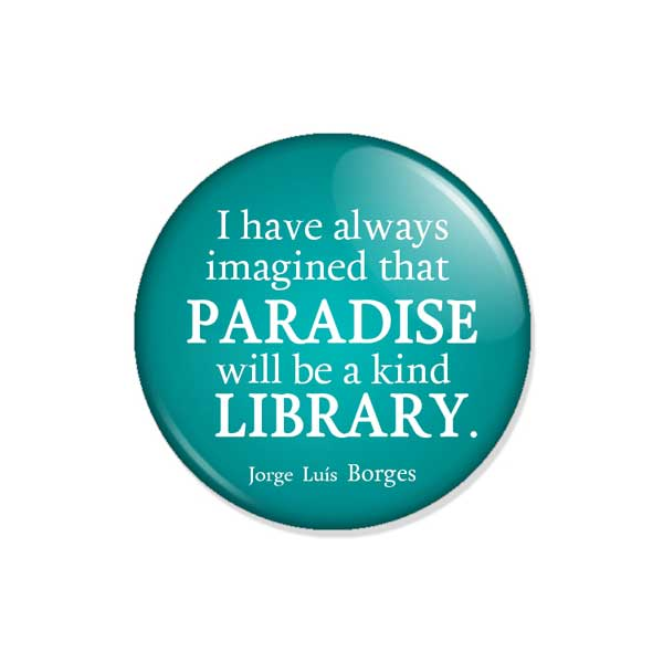 "crachá ou íman ""I have always imagined that PARADISE will be a kind LIBRARY."""